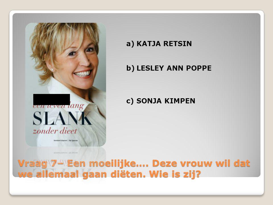 Vraag 7– Een moeilijke…. Deze vrouw wil dat we allemaal gaan diëten. Wie is zij? a)KATJA RETSIN b)LESLEY ANN POPPE c)SONJA KIMPEN