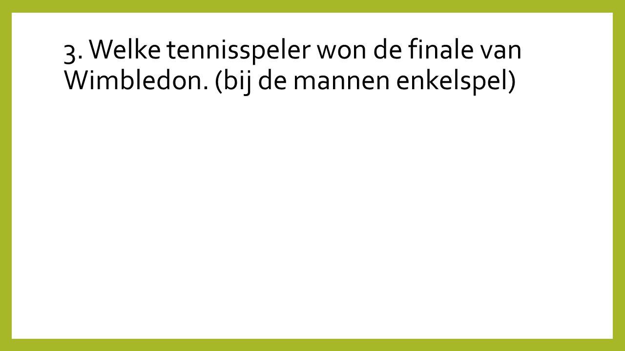 3. Welke tennisspeler won de finale van Wimbledon. (bij de mannen enkelspel)