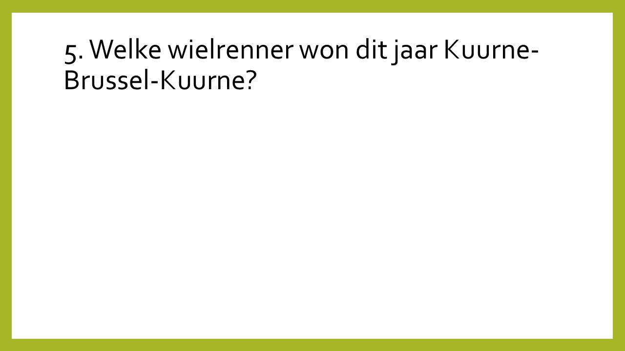 5. Welke wielrenner won dit jaar Kuurne- Brussel-Kuurne?