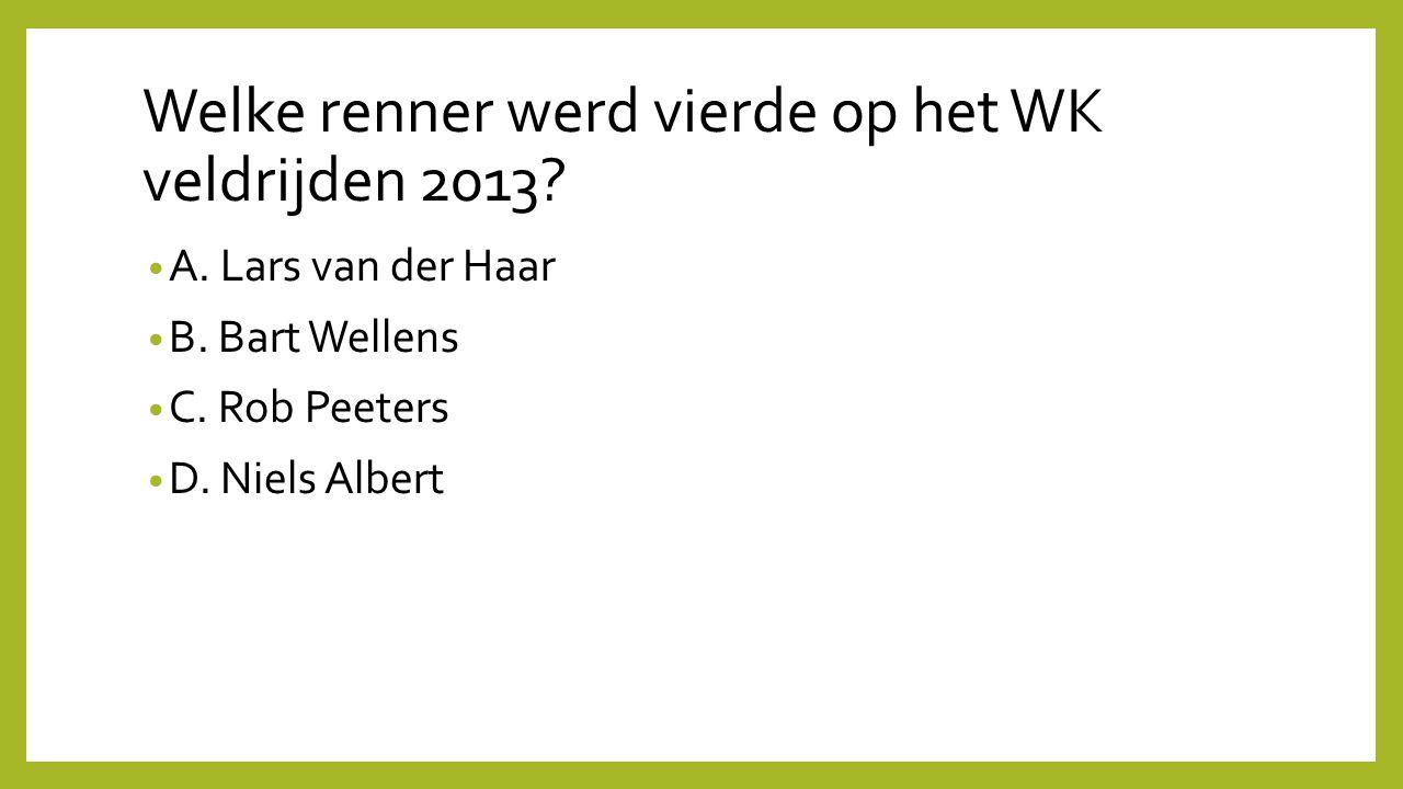 Welke renner werd vierde op het WK veldrijden 2013? A. Lars van der Haar B. Bart Wellens C. Rob Peeters D. Niels Albert