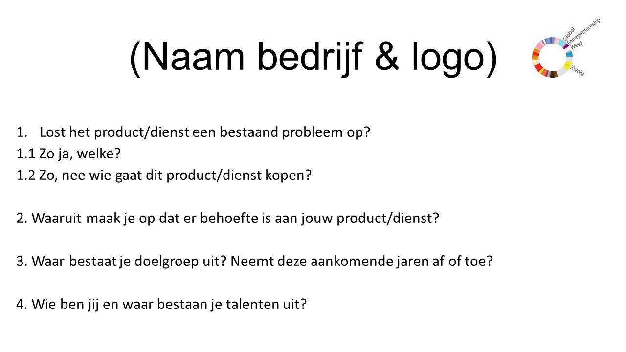 (Naam bedrijf & logo) 1.Lost het product/dienst een bestaand probleem op? 1.1 Zo ja, welke? 1.2 Zo, nee wie gaat dit product/dienst kopen? 2. Waaruit