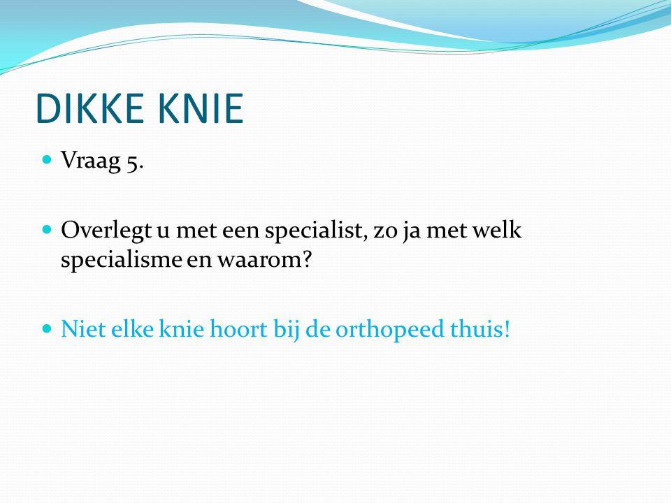 DIKKE KNIE Vraag 5. Overlegt u met een specialist, zo ja met welk specialisme en waarom? Niet elke knie hoort bij de orthopeed thuis!
