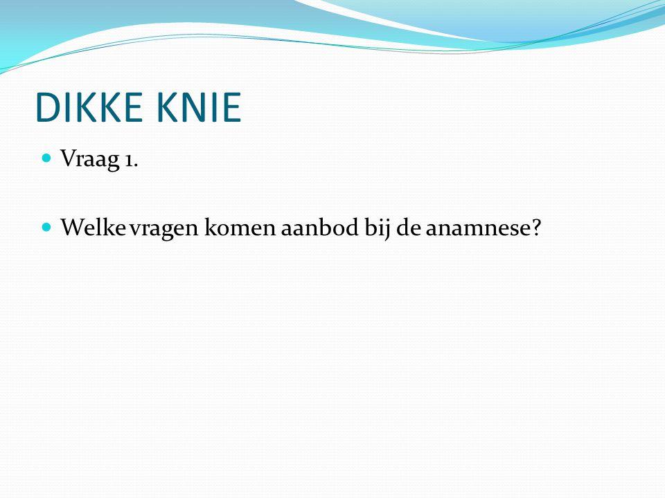 DIKKE KNIE Vraag 1.Welke vragen komen aanbod bij de anamnese.
