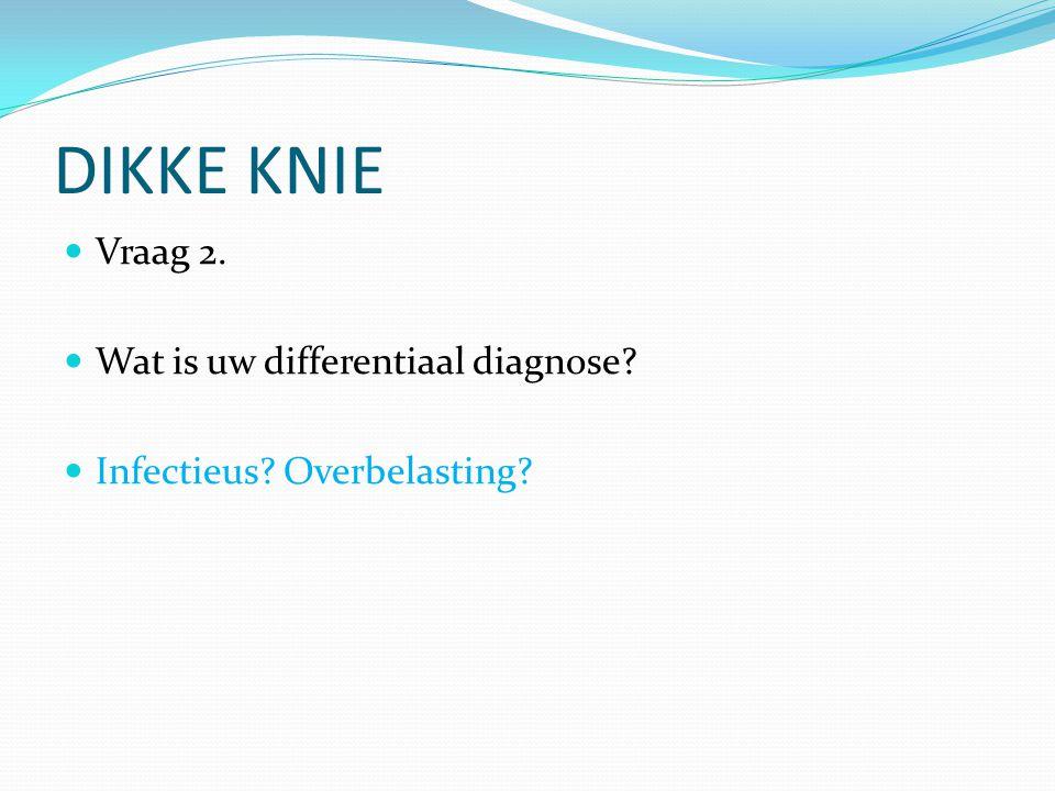 DIKKE KNIE Vraag 2. Wat is uw differentiaal diagnose? Infectieus? Overbelasting?