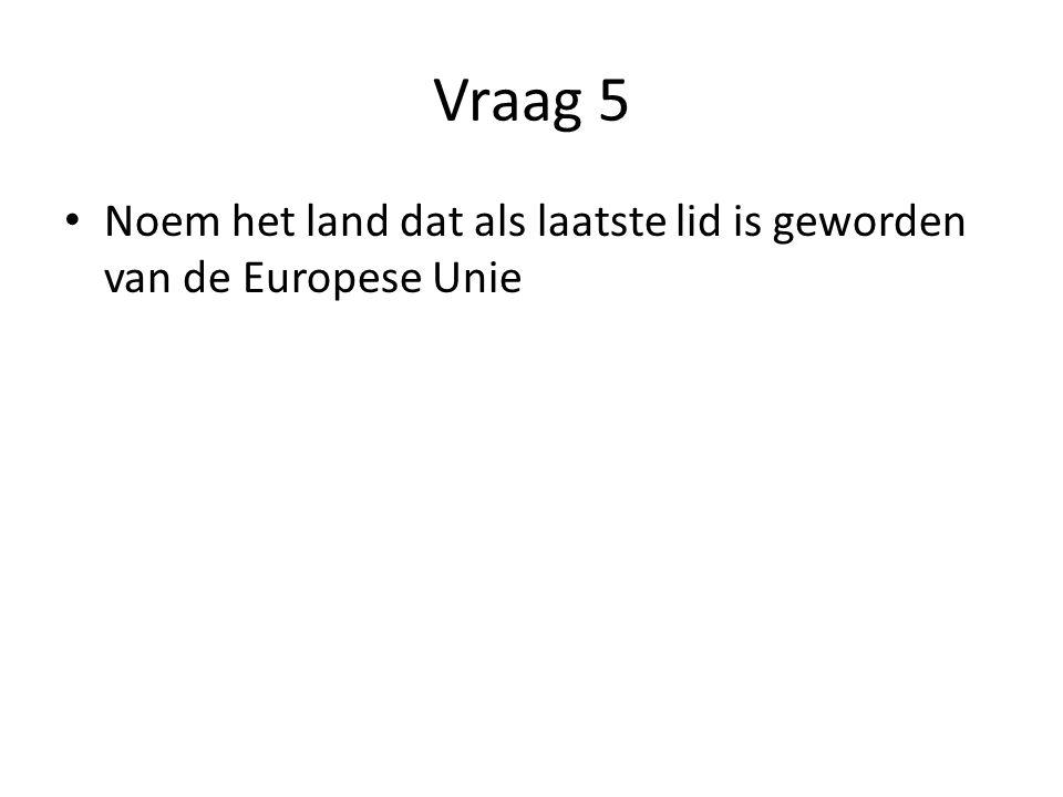 Vraag 5 Noem het land dat als laatste lid is geworden van de Europese Unie