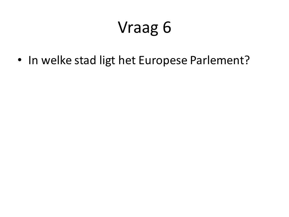 Vraag 6 In welke stad ligt het Europese Parlement