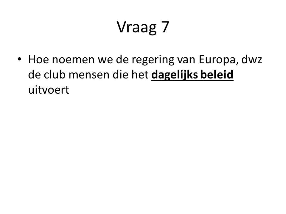 Vraag 7 Hoe noemen we de regering van Europa, dwz de club mensen die het dagelijks beleid uitvoert