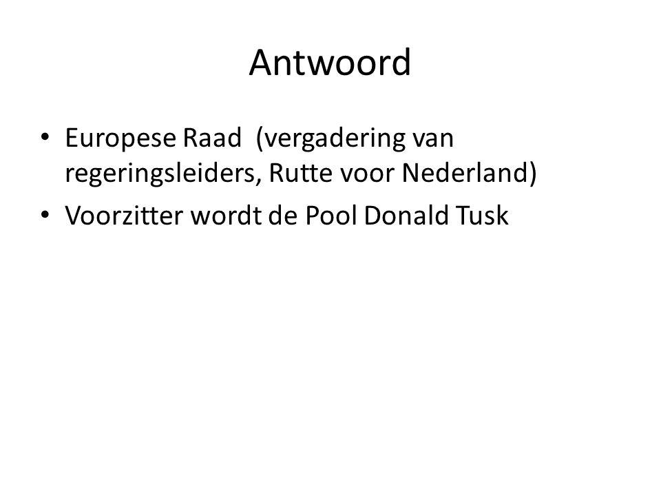 Antwoord Europese Raad (vergadering van regeringsleiders, Rutte voor Nederland) Voorzitter wordt de Pool Donald Tusk