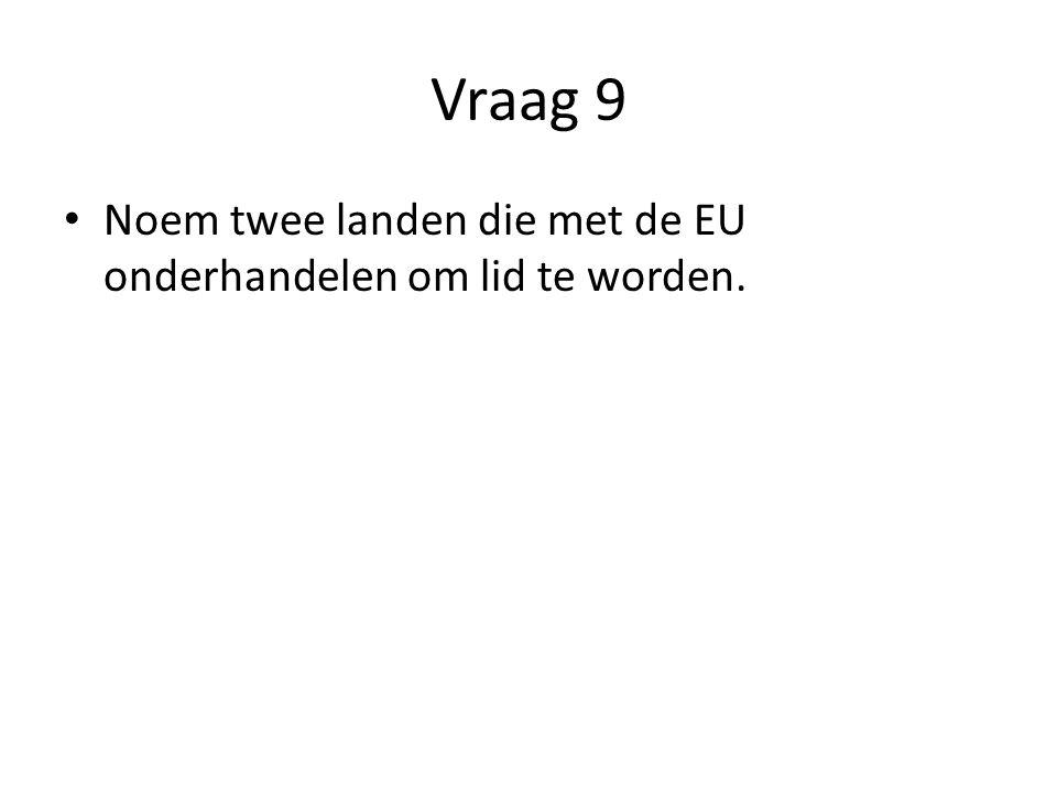 Vraag 9 Noem twee landen die met de EU onderhandelen om lid te worden.