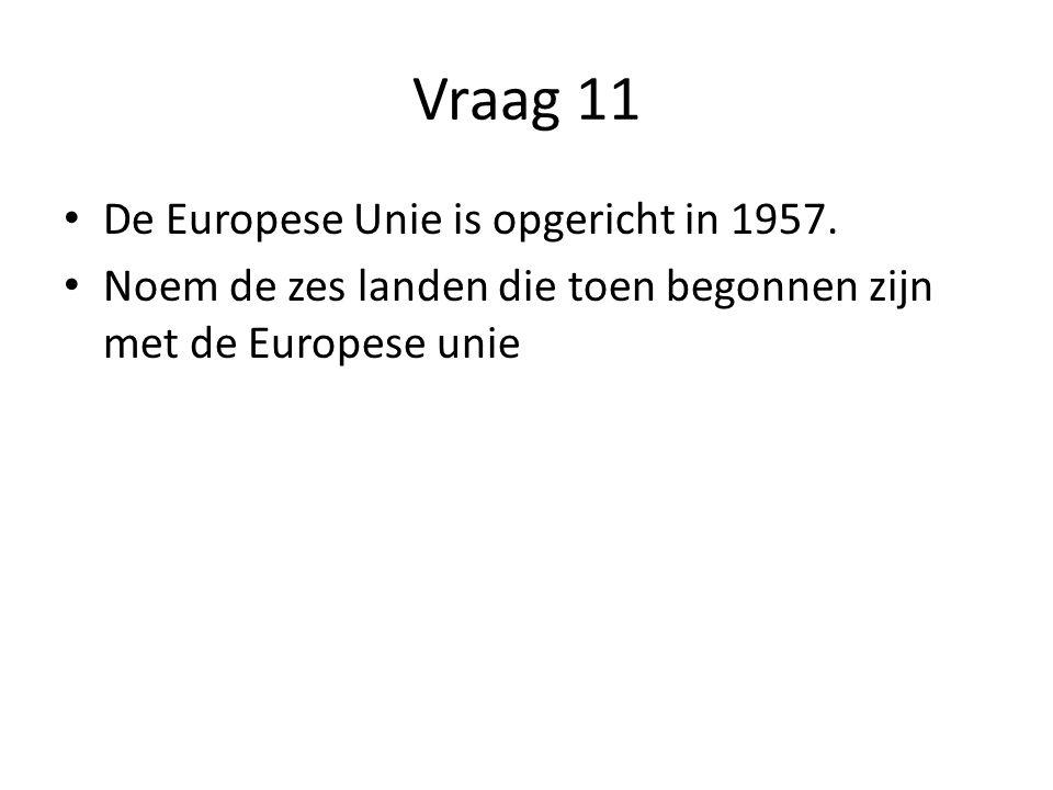 Vraag 11 De Europese Unie is opgericht in 1957.