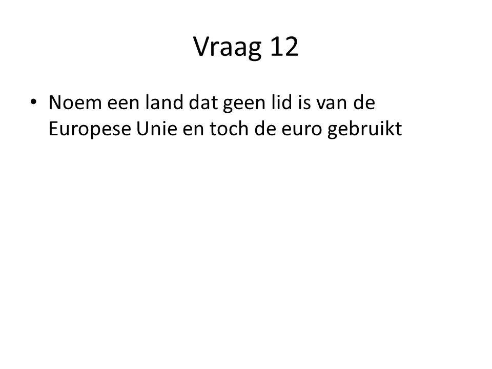 Vraag 12 Noem een land dat geen lid is van de Europese Unie en toch de euro gebruikt