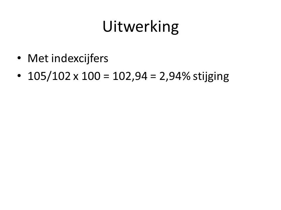 Uitwerking Met indexcijfers 105/102 x 100 = 102,94 = 2,94% stijging