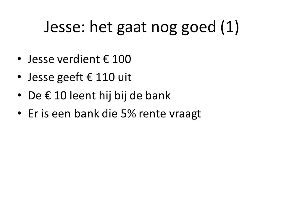 Jesse: het gaat nog goed (1) Jesse verdient € 100 Jesse geeft € 110 uit De € 10 leent hij bij de bank Er is een bank die 5% rente vraagt