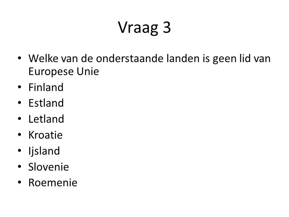 Vraag 3 Welke van de onderstaande landen is geen lid van Europese Unie Finland Estland Letland Kroatie Ijsland Slovenie Roemenie
