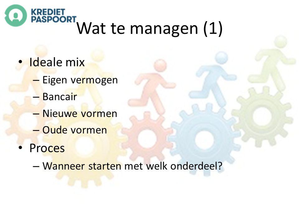 Wat te managen (1) Ideale mix – Eigen vermogen – Bancair – Nieuwe vormen – Oude vormen Proces – Wanneer starten met welk onderdeel?