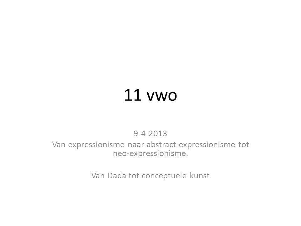 11 vwo 9-4-2013 Van expressionisme naar abstract expressionisme tot neo-expressionisme. Van Dada tot conceptuele kunst