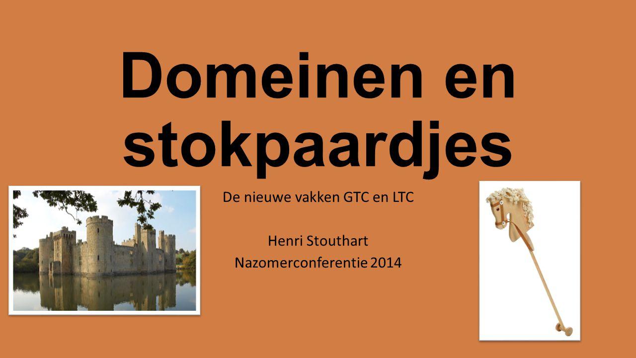 Domeinen en stokpaardjes De nieuwe vakken GTC en LTC Henri Stouthart Nazomerconferentie 2014