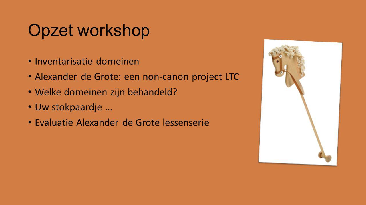 Opzet workshop Inventarisatie domeinen Alexander de Grote: een non-canon project LTC Welke domeinen zijn behandeld? Uw stokpaardje … Evaluatie Alexand
