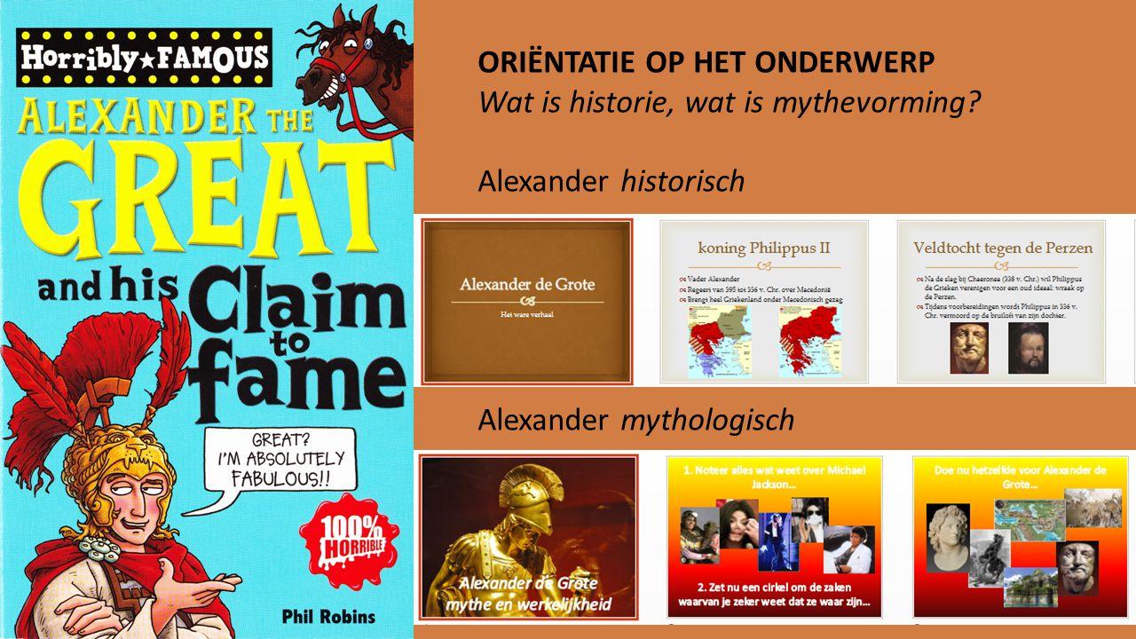 ORIËNTATIE OP HET ONDERWERP Wat is historie, wat is mythevorming? Alexander historisch Alexander mythologisch