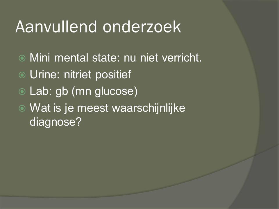Aanvullend onderzoek  Mini mental state: nu niet verricht.  Urine: nitriet positief  Lab: gb (mn glucose)  Wat is je meest waarschijnlijke diagnos