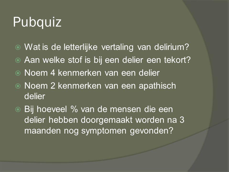 Pubquiz  Wat is de letterlijke vertaling van delirium?  Aan welke stof is bij een delier een tekort?  Noem 4 kenmerken van een delier  Noem 2 kenm