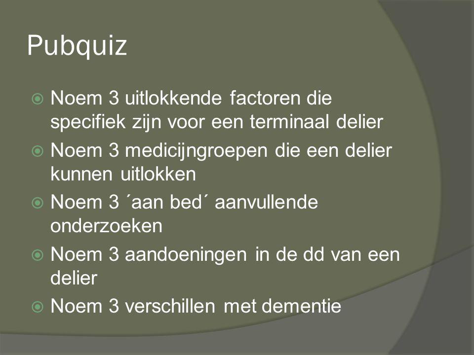 Pubquiz  Noem 3 uitlokkende factoren die specifiek zijn voor een terminaal delier  Noem 3 medicijngroepen die een delier kunnen uitlokken  Noem 3 ´