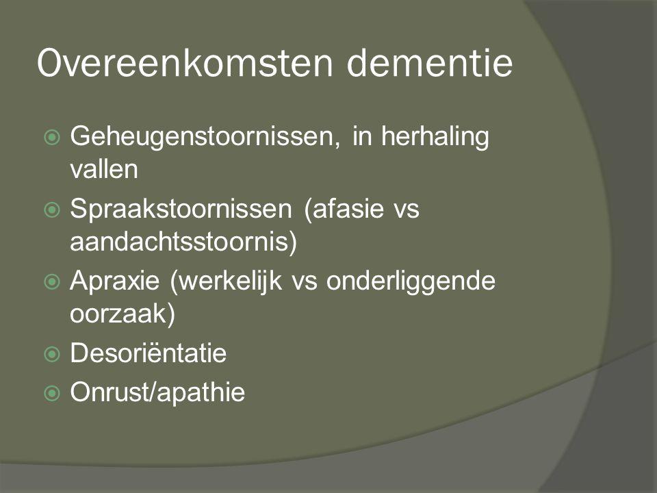 Overeenkomsten dementie  Geheugenstoornissen, in herhaling vallen  Spraakstoornissen (afasie vs aandachtsstoornis)  Apraxie (werkelijk vs onderligg