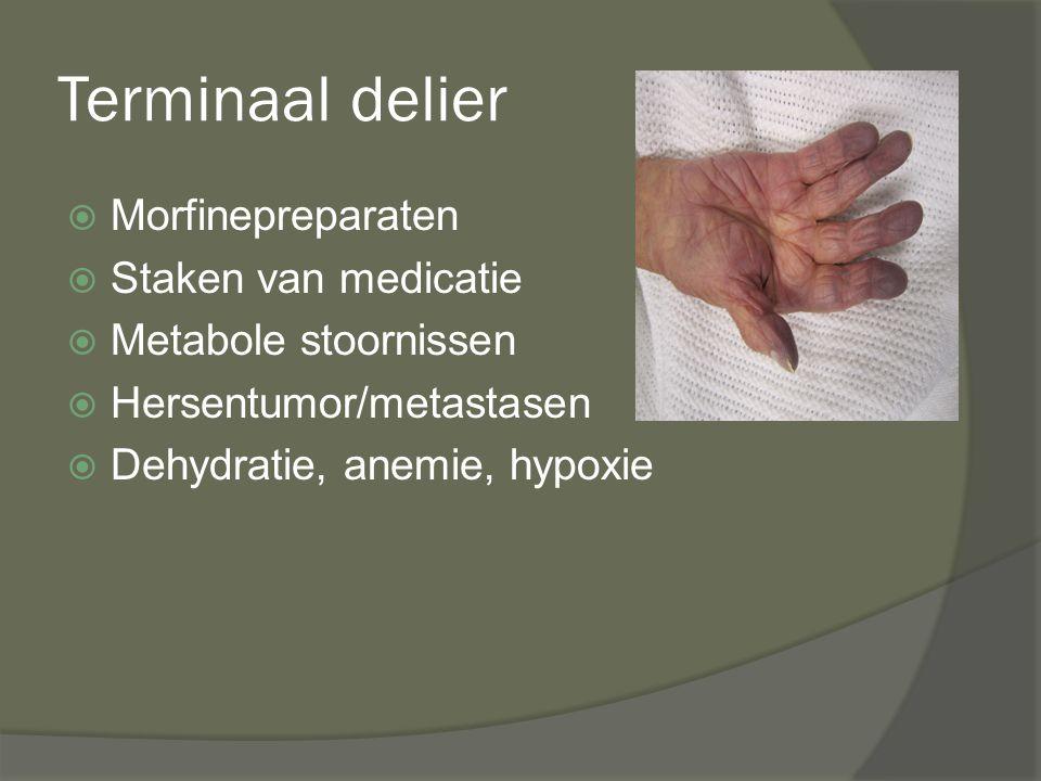 Terminaal delier  Morfinepreparaten  Staken van medicatie  Metabole stoornissen  Hersentumor/metastasen  Dehydratie, anemie, hypoxie