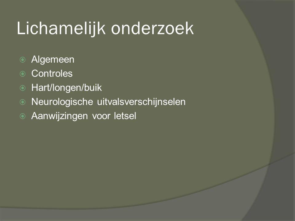 Lichamelijk onderzoek  Algemeen  Controles  Hart/longen/buik  Neurologische uitvalsverschijnselen  Aanwijzingen voor letsel