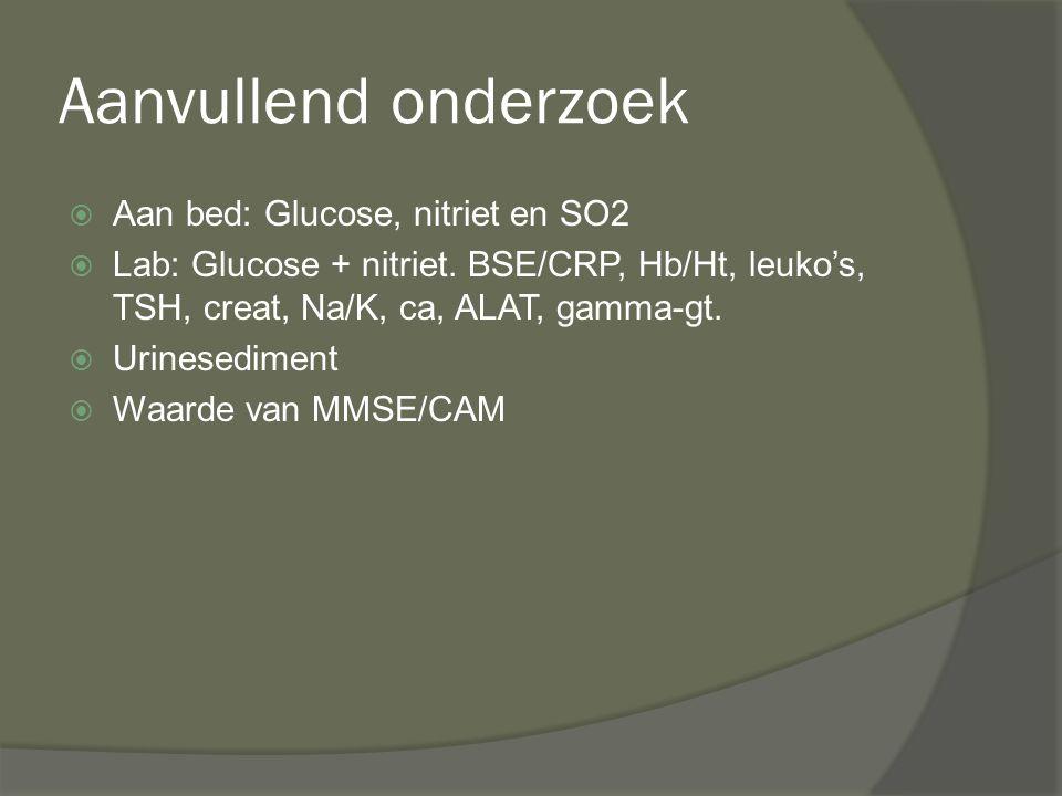 Aanvullend onderzoek  Aan bed: Glucose, nitriet en SO2  Lab: Glucose + nitriet. BSE/CRP, Hb/Ht, leuko's, TSH, creat, Na/K, ca, ALAT, gamma-gt.  Uri