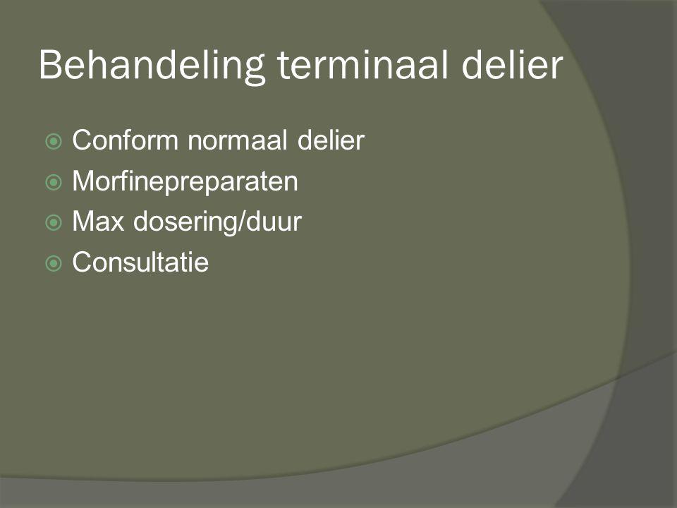 Behandeling terminaal delier  Conform normaal delier  Morfinepreparaten  Max dosering/duur  Consultatie