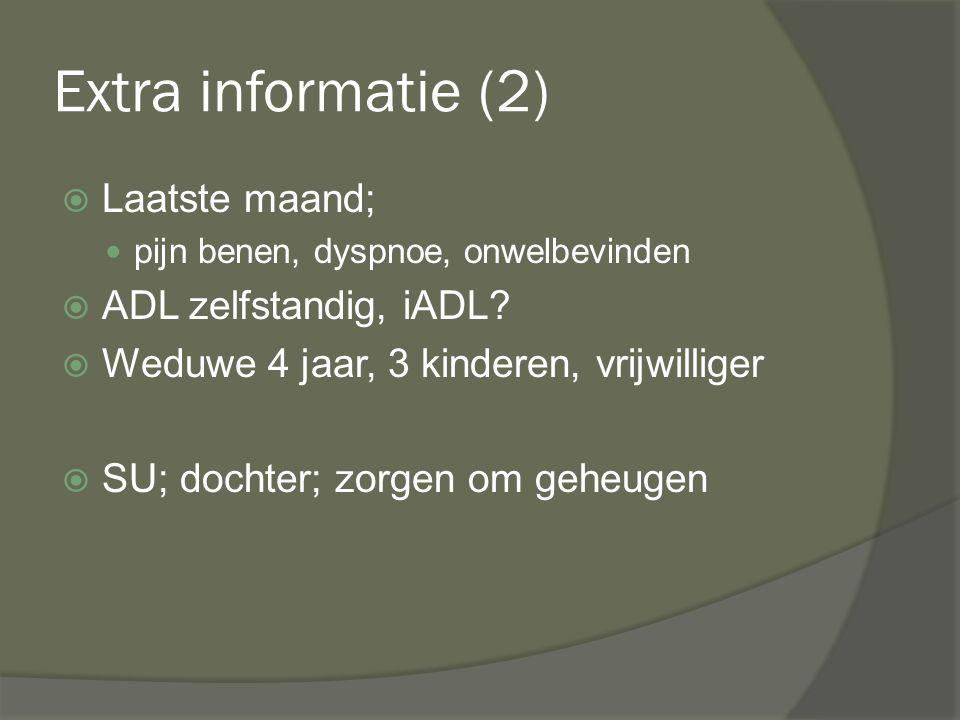 Extra informatie (2)  Laatste maand; pijn benen, dyspnoe, onwelbevinden  ADL zelfstandig, iADL?  Weduwe 4 jaar, 3 kinderen, vrijwilliger  SU; doch