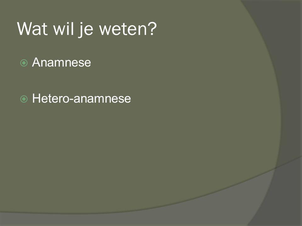 Wat wil je weten?  Anamnese  Hetero-anamnese