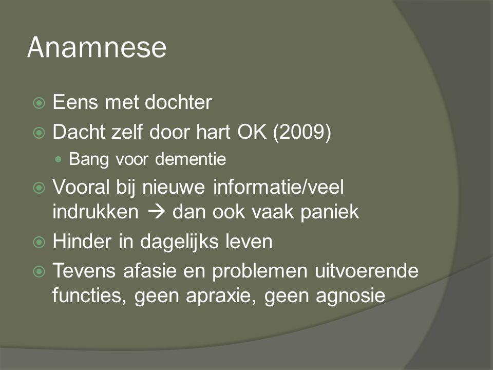 Anamnese  Eens met dochter  Dacht zelf door hart OK (2009) Bang voor dementie  Vooral bij nieuwe informatie/veel indrukken  dan ook vaak paniek 