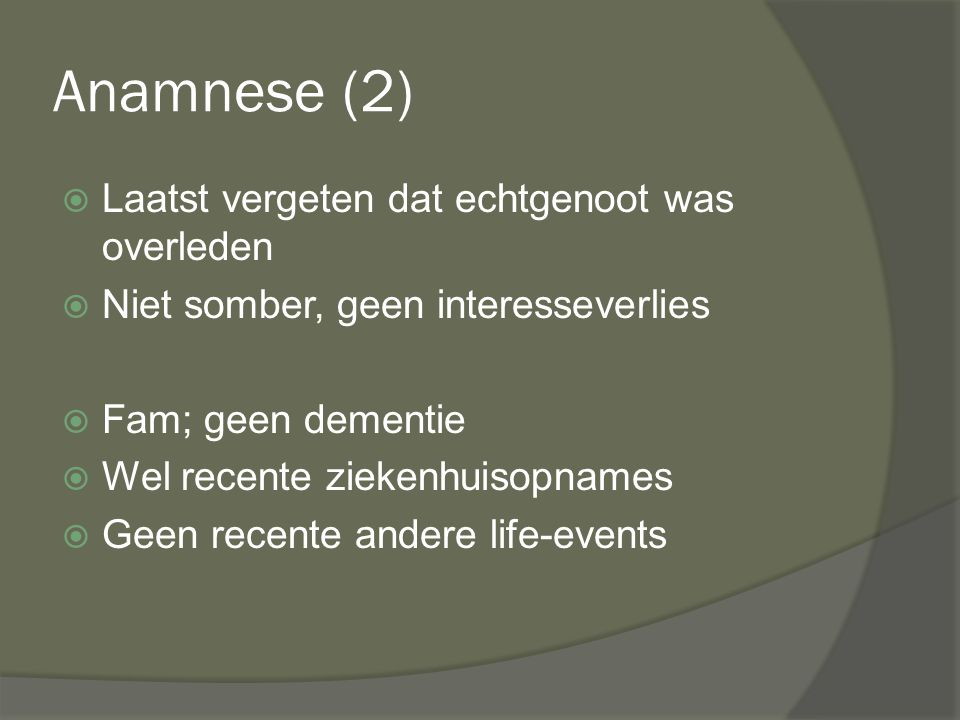 Anamnese (2)  Laatst vergeten dat echtgenoot was overleden  Niet somber, geen interesseverlies  Fam; geen dementie  Wel recente ziekenhuisopnames