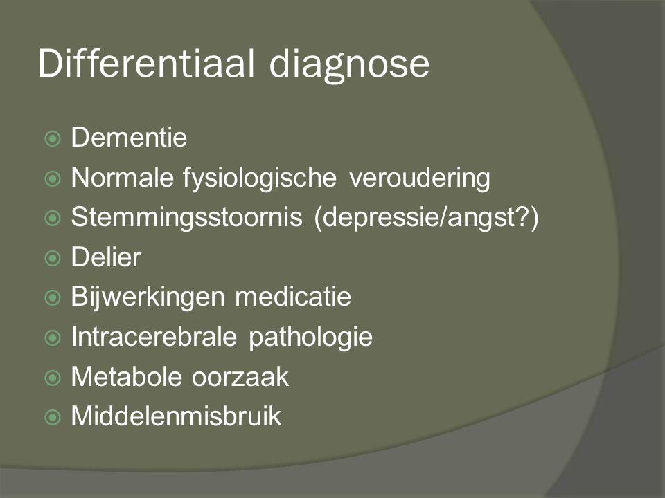 Differentiaal diagnose  Dementie  Normale fysiologische veroudering  Stemmingsstoornis (depressie/angst?)  Delier  Bijwerkingen medicatie  Intra