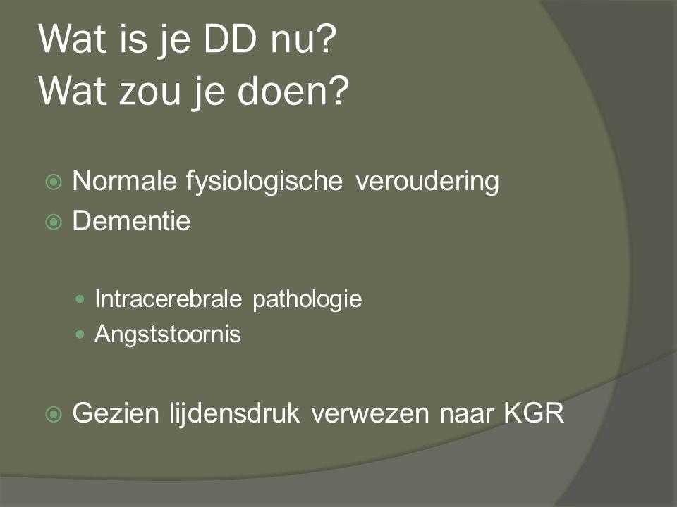 Wat is je DD nu? Wat zou je doen?  Normale fysiologische veroudering  Dementie Intracerebrale pathologie Angststoornis  Gezien lijdensdruk verwezen