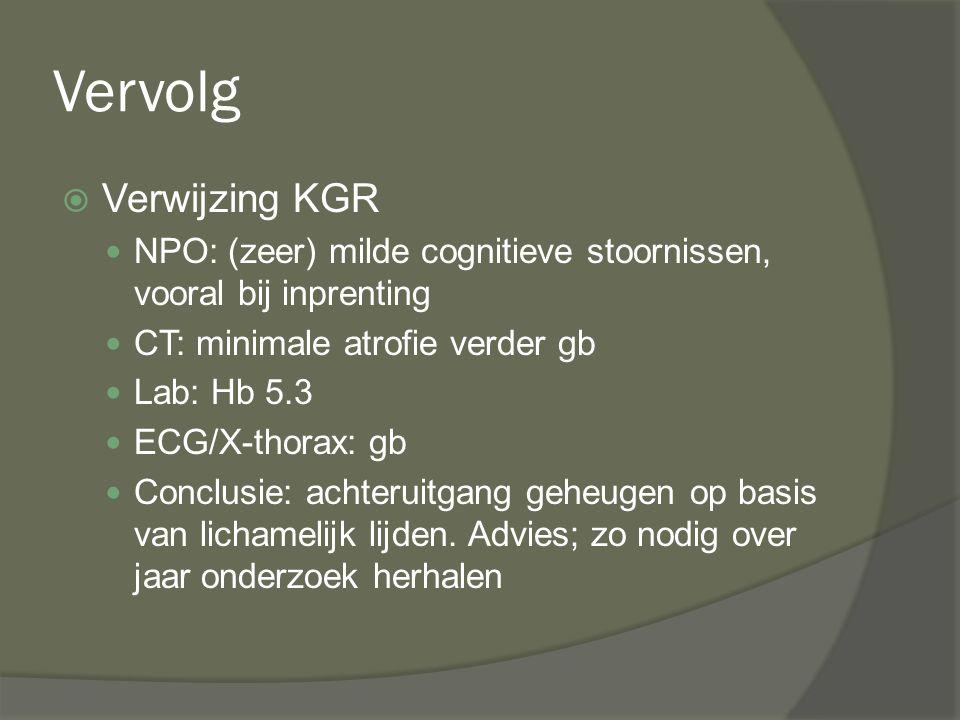 Vervolg  Verwijzing KGR NPO: (zeer) milde cognitieve stoornissen, vooral bij inprenting CT: minimale atrofie verder gb Lab: Hb 5.3 ECG/X-thorax: gb C