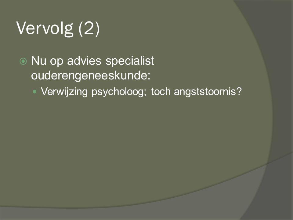 Vervolg (2)  Nu op advies specialist ouderengeneeskunde: Verwijzing psycholoog; toch angststoornis?