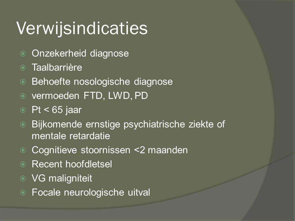 Verwijsindicaties  Onzekerheid diagnose  Taalbarrière  Behoefte nosologische diagnose  vermoeden FTD, LWD, PD  Pt < 65 jaar  Bijkomende ernstige