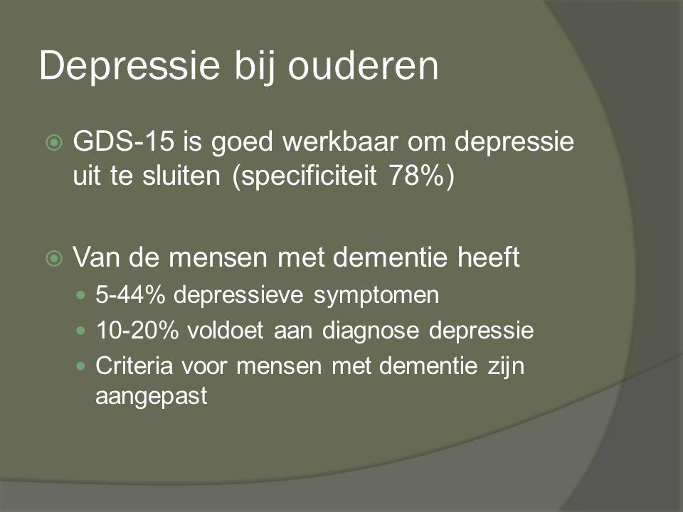 Depressie bij ouderen  GDS-15 is goed werkbaar om depressie uit te sluiten (specificiteit 78%)  Van de mensen met dementie heeft 5-44% depressieve s