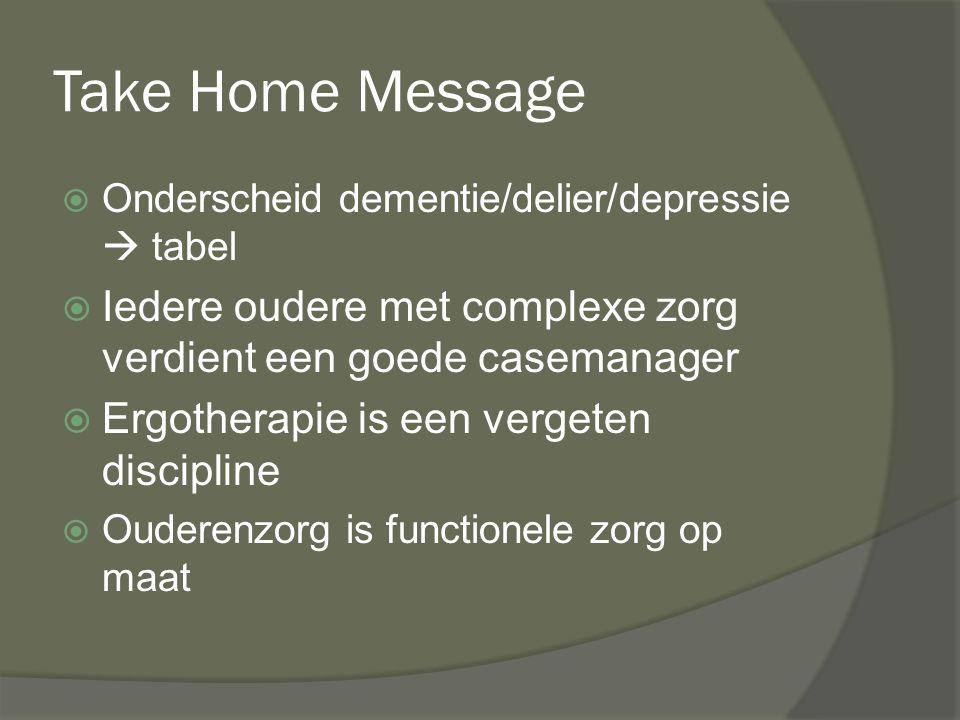 Take Home Message  Onderscheid dementie/delier/depressie  tabel  Iedere oudere met complexe zorg verdient een goede casemanager  Ergotherapie is e