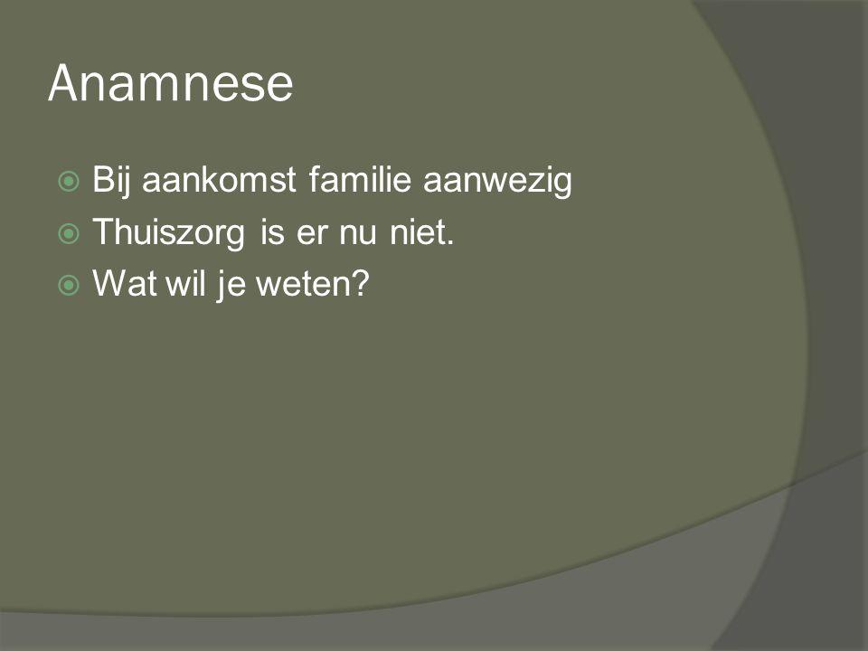 Anamnese  Bij aankomst familie aanwezig  Thuiszorg is er nu niet.  Wat wil je weten?