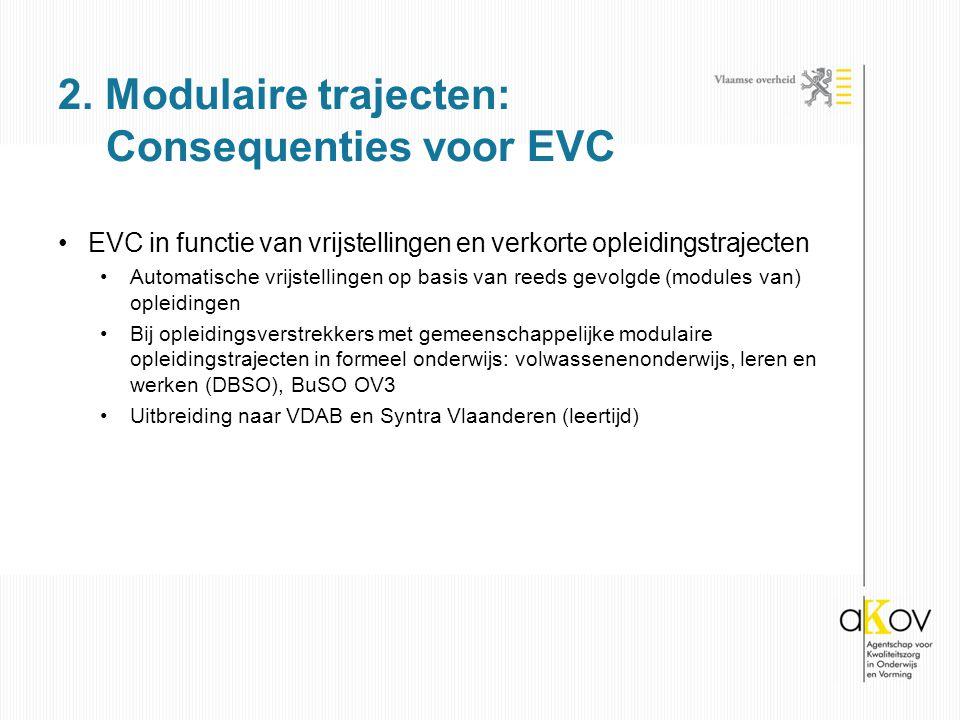 EVC in functie van vrijstellingen en verkorte opleidingstrajecten Automatische vrijstellingen op basis van reeds gevolgde (modules van) opleidingen Bij opleidingsverstrekkers met gemeenschappelijke modulaire opleidingstrajecten in formeel onderwijs: volwassenenonderwijs, leren en werken (DBSO), BuSO OV3 Uitbreiding naar VDAB en Syntra Vlaanderen (leertijd) 2.