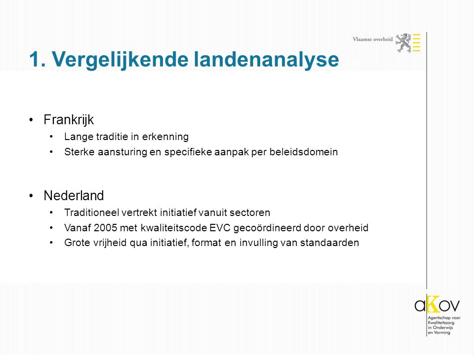 Frankrijk Lange traditie in erkenning Sterke aansturing en specifieke aanpak per beleidsdomein Nederland Traditioneel vertrekt initiatief vanuit sectoren Vanaf 2005 met kwaliteitscode EVC gecoördineerd door overheid Grote vrijheid qua initiatief, format en invulling van standaarden 1.