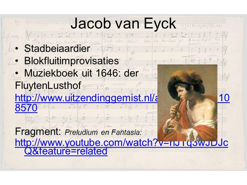 Jacob van Eyck Stadbeiaardier Blokfluitimprovisaties Muziekboek uit 1646: der FluytenLusthof http://www.uitzendinggemist.nl/afleveringen/110 8570 Fragment: Preludium en Fantasia: http://www.youtube.com/watch?v=hJTq3wJDJc Q&feature=related