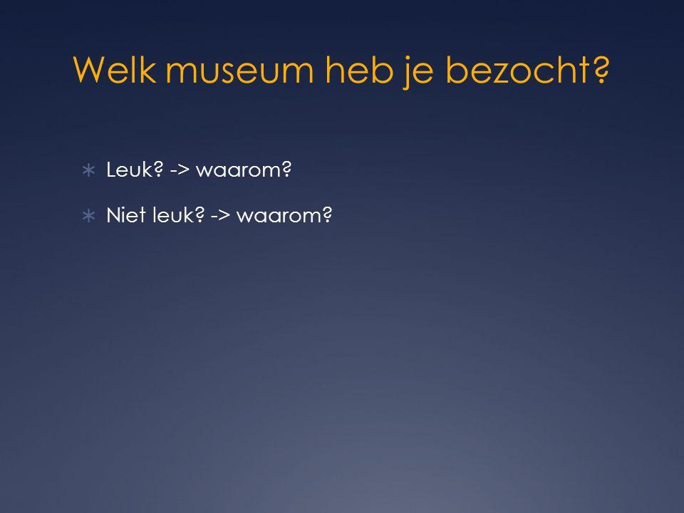 Welk museum heb je bezocht?  Leuk? -> waarom?  Niet leuk? -> waarom?