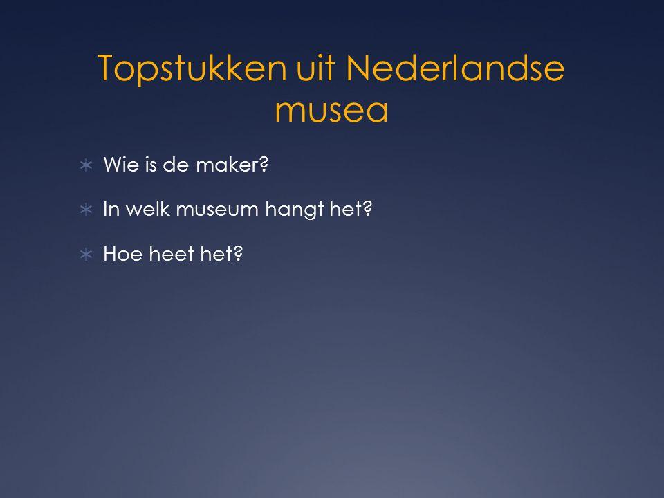Topstukken uit Nederlandse musea  Wie is de maker?  In welk museum hangt het?  Hoe heet het?