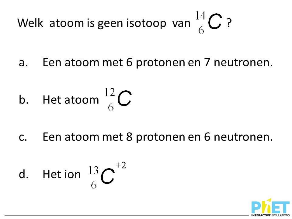 Welk atoom is geen isotoop van ? a.Een atoom met 6 protonen en 7 neutronen. b.Het atoom c.Een atoom met 8 protonen en 6 neutronen. d.Het ion +2