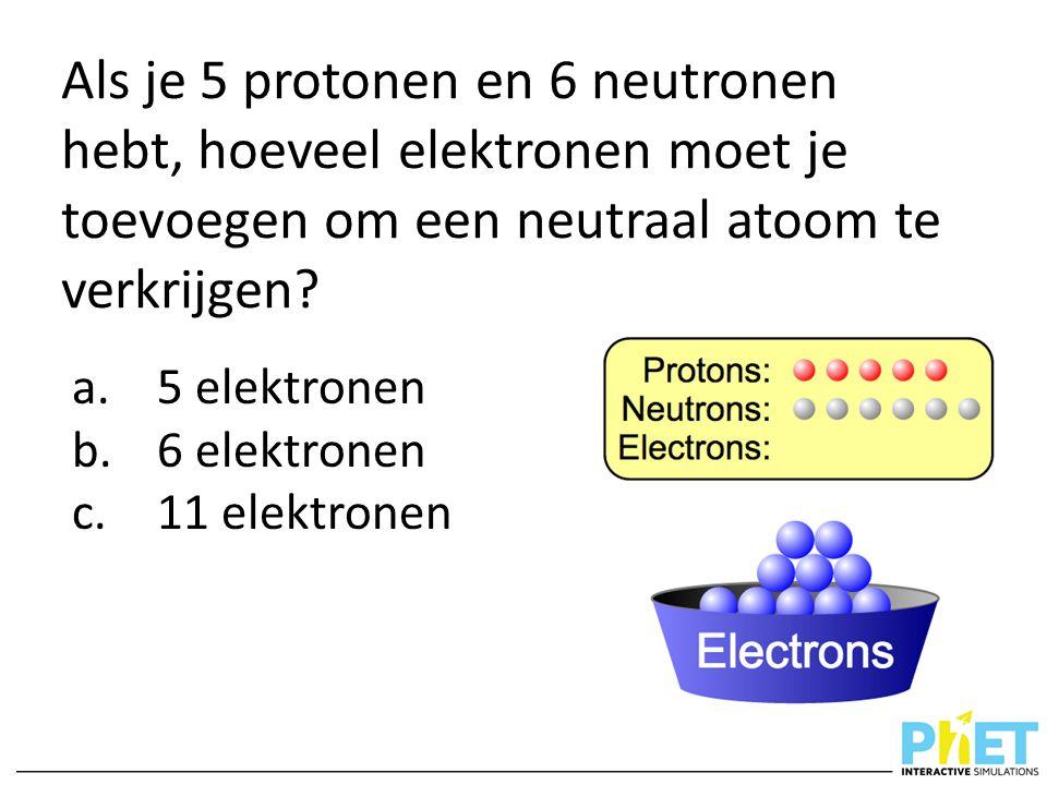 Als je 5 protonen en 6 neutronen hebt, hoeveel elektronen moet je toevoegen om een neutraal atoom te verkrijgen? a.5 elektronen b.6 elektronen c.11 el
